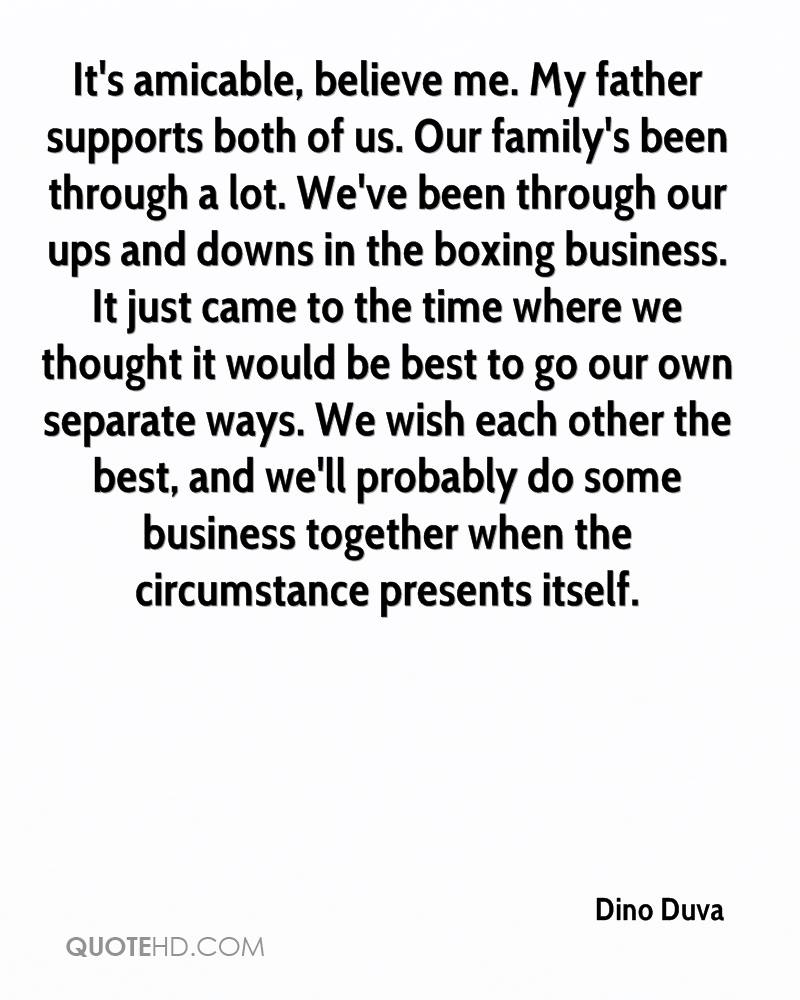 It's amicable, believe me. My father supports both of us. Our family's been through a lot. We've been through our ups and downs in the boxing business. It just came to the time where we thought it would be best to go our own separate ways. We wish each other the best, and we'll probably do some business together when the circumstance presents itself.