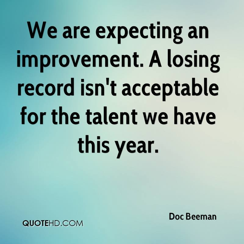 We are expecting an improvement. A losing record isn't acceptable for the talent we have this year.