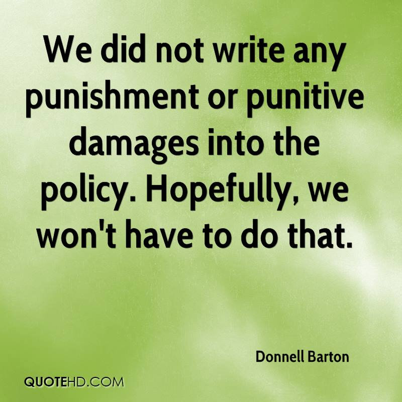 We did not write any punishment or punitive damages into the policy. Hopefully, we won't have to do that.