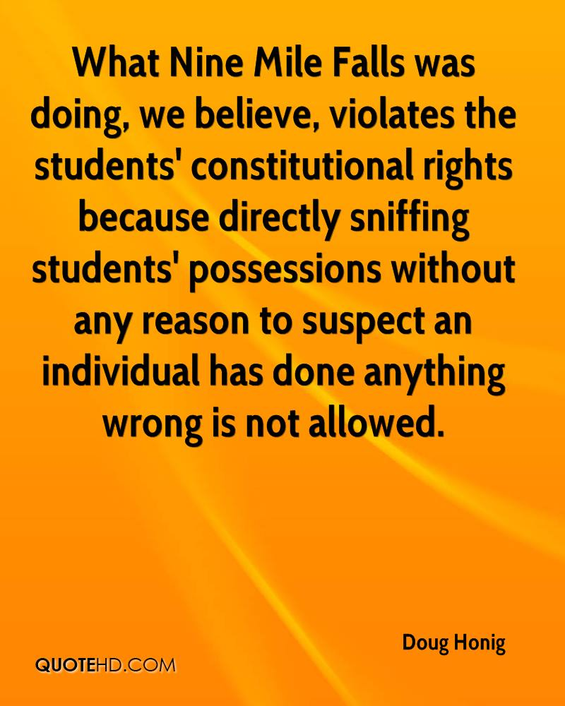 What Nine Mile Falls was doing, we believe, violates the students' constitutional rights because directly sniffing students' possessions without any reason to suspect an individual has done anything wrong is not allowed.