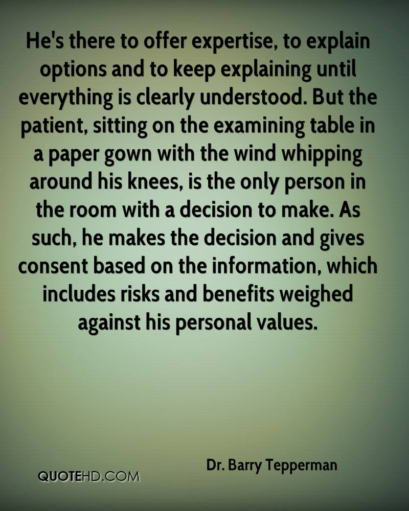 He's there to offer expertise, to explain options and to keep explaining until everything is clearly understood. But the patient, sitting on the examining table in a paper gown with the wind whipping around his knees, is the only person in the room with a decision to make. As such, he makes the decision and gives consent based on the information, which includes risks and benefits weighed against his personal values.