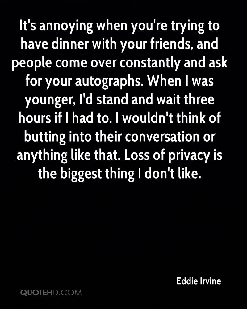 It's annoying when you're trying to have dinner with your friends, and people come over constantly and ask for your autographs. When I was younger, I'd stand and wait three hours if I had to. I wouldn't think of butting into their conversation or anything like that. Loss of privacy is the biggest thing I don't like.