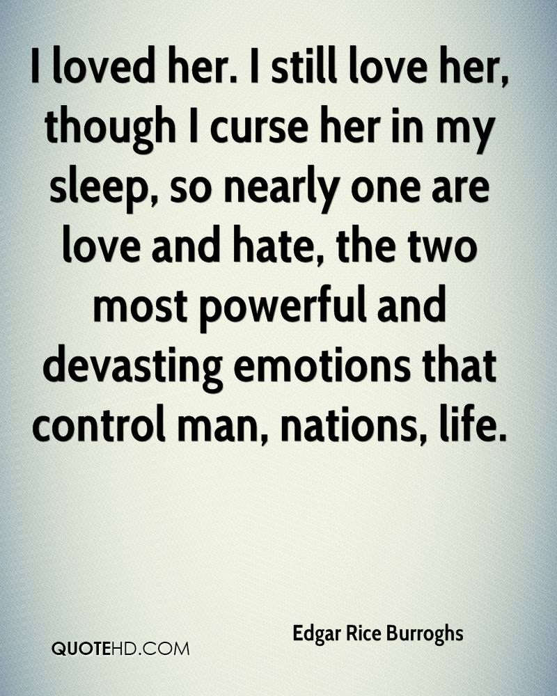 I loved her. I still love her, though I curse her in my sleep, so nearly one are love and hate, the two most powerful and devasting emotions that control man, nations, life.