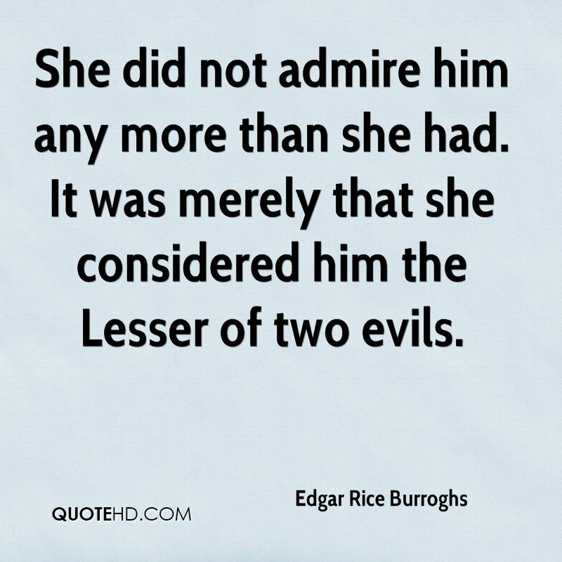 She did not admire him any more than she had. It was merely that she considered him the Lesser of two evils.