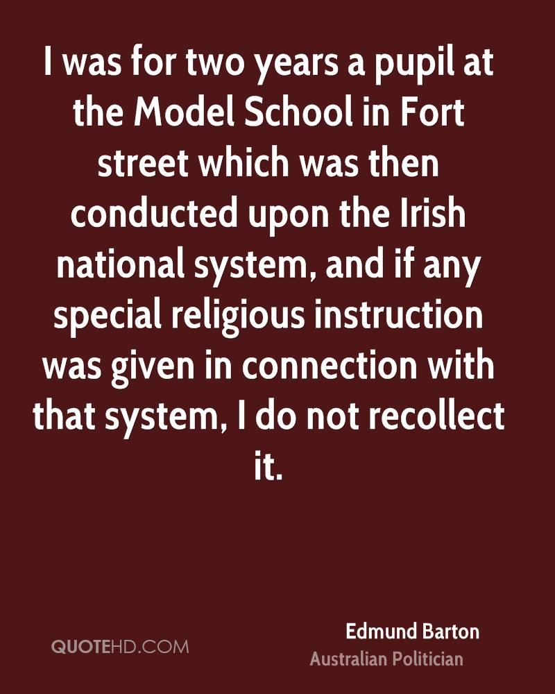I was for two years a pupil at the Model School in Fort street which was then conducted upon the Irish national system, and if any special religious instruction was given in connection with that system, I do not recollect it.