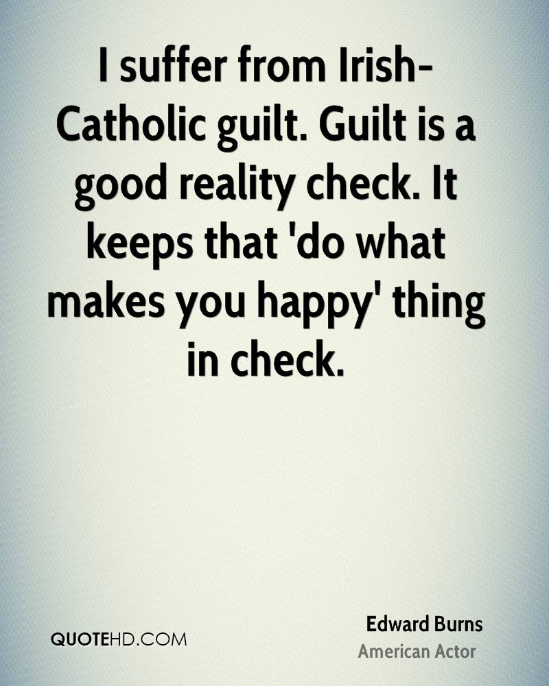 I suffer from Irish-Catholic guilt. Guilt is a good reality check. It keeps that 'do what makes you happy' thing in check.