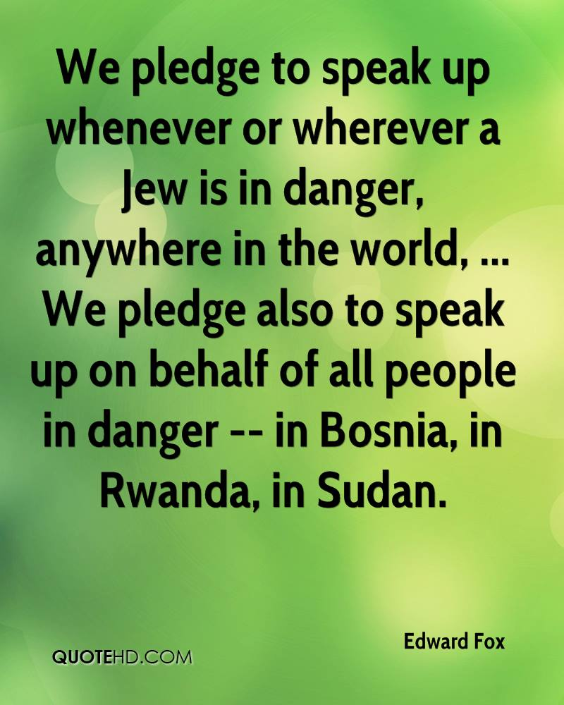 We pledge to speak up whenever or wherever a Jew is in danger, anywhere in the world, ... We pledge also to speak up on behalf of all people in danger -- in Bosnia, in Rwanda, in Sudan.