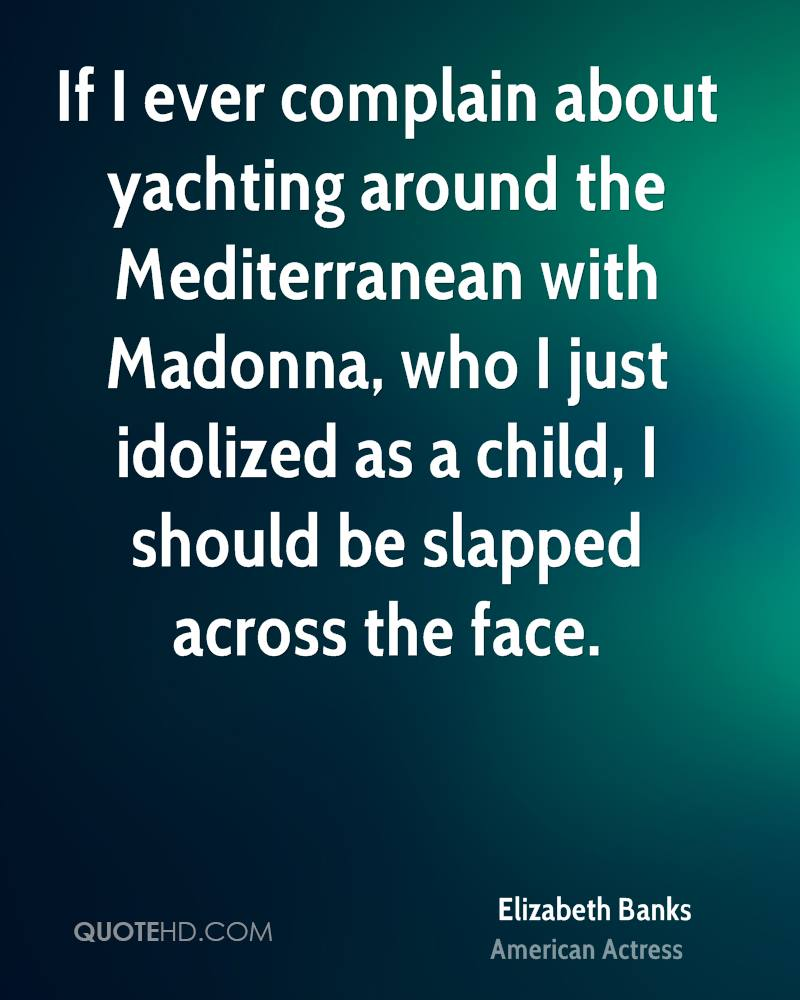 If I ever complain about yachting around the Mediterranean with Madonna, who I just idolized as a child, I should be slapped across the face.