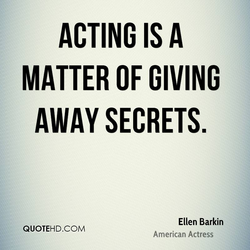 Acting is a matter of giving away secrets.