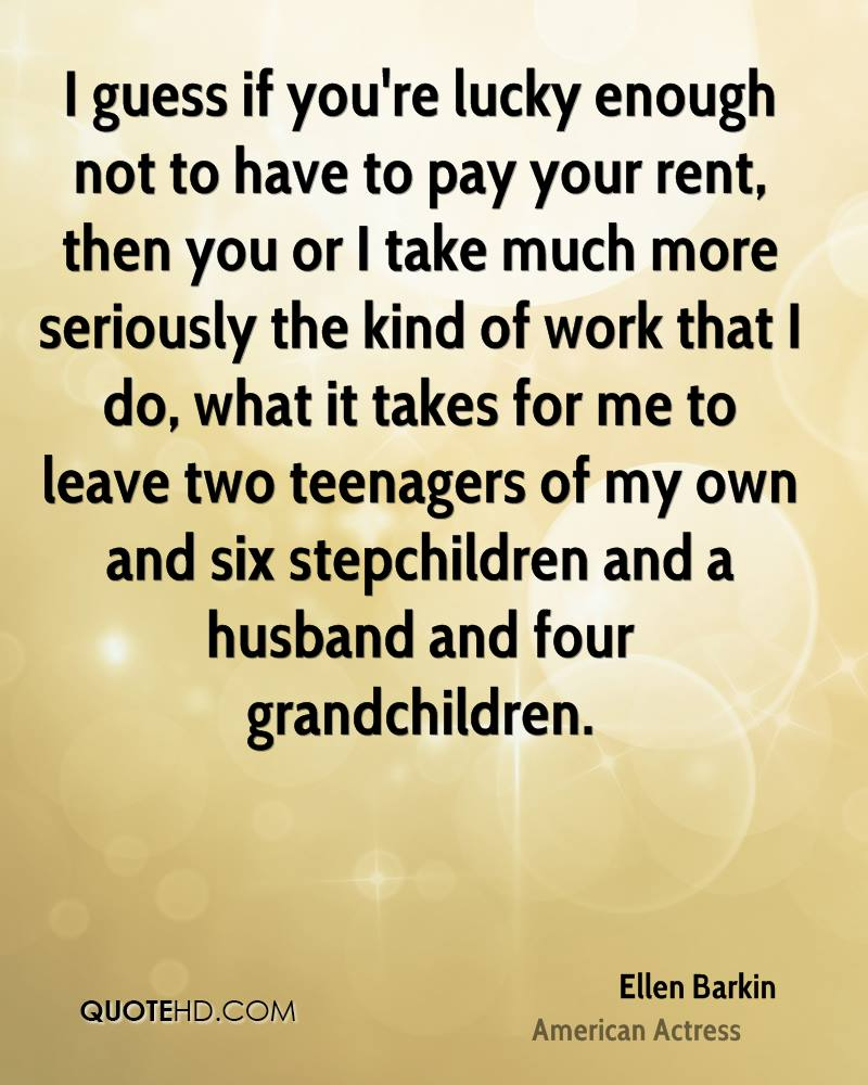 I guess if you're lucky enough not to have to pay your rent, then you or I take much more seriously the kind of work that I do, what it takes for me to leave two teenagers of my own and six stepchildren and a husband and four grandchildren.