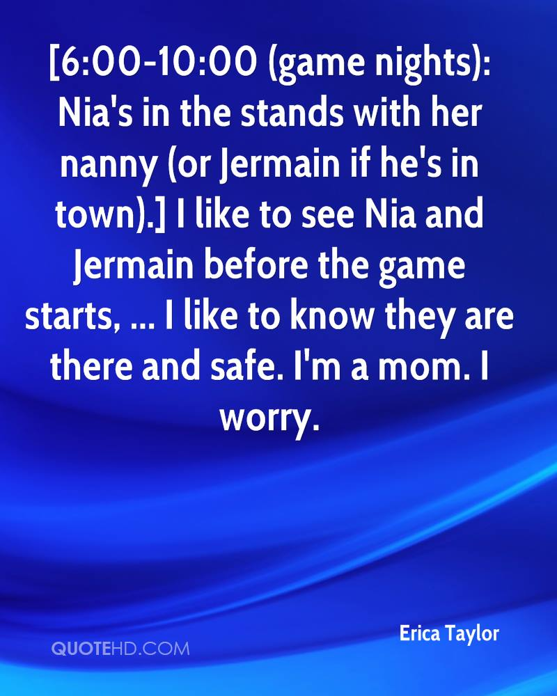 [6:00-10:00 (game nights): Nia's in the stands with her nanny (or Jermain if he's in town).] I like to see Nia and Jermain before the game starts, ... I like to know they are there and safe. I'm a mom. I worry.