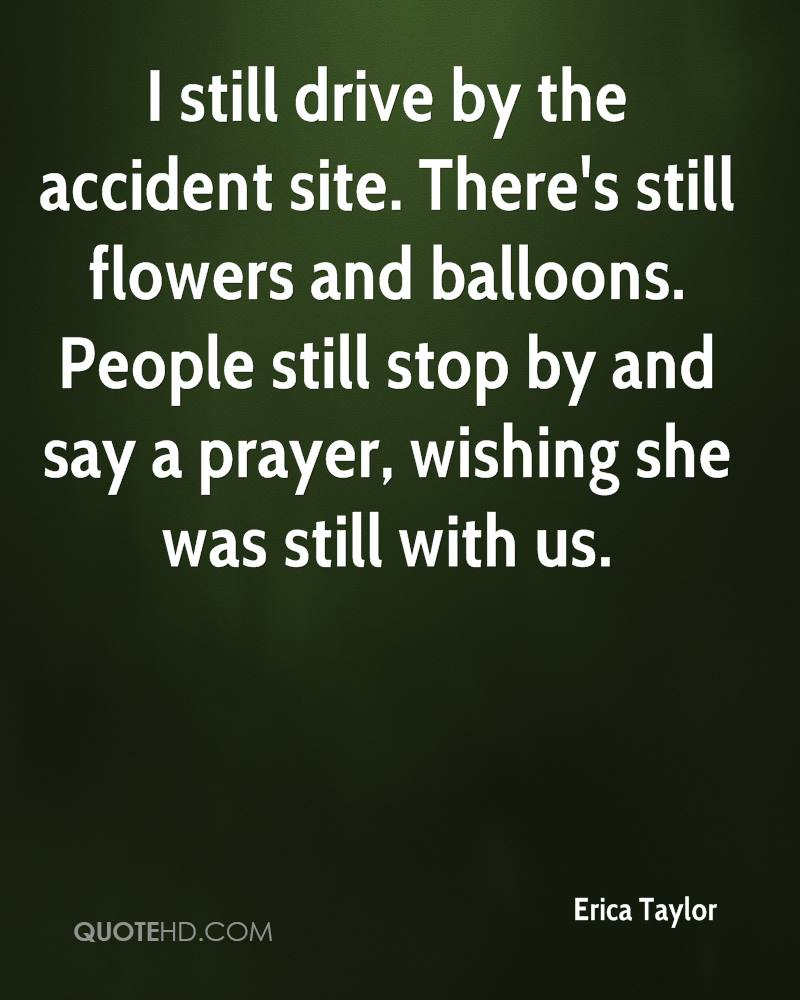 I still drive by the accident site. There's still flowers and balloons. People still stop by and say a prayer, wishing she was still with us.