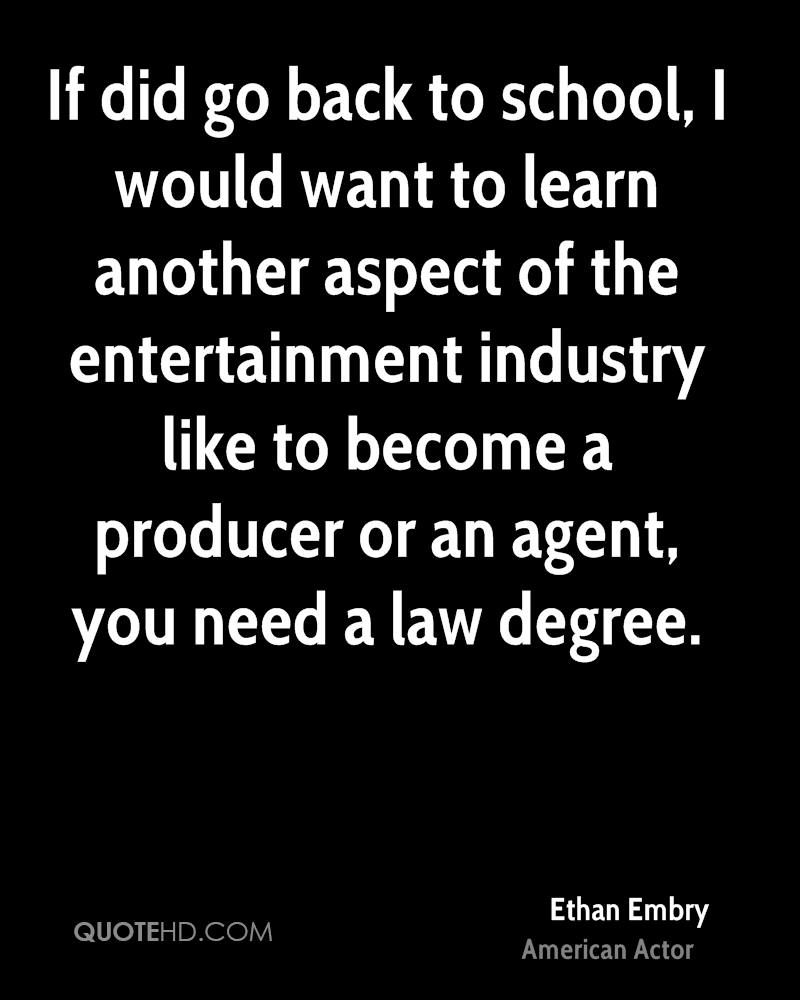 If did go back to school, I would want to learn another aspect of the entertainment industry like to become a producer or an agent, you need a law degree.