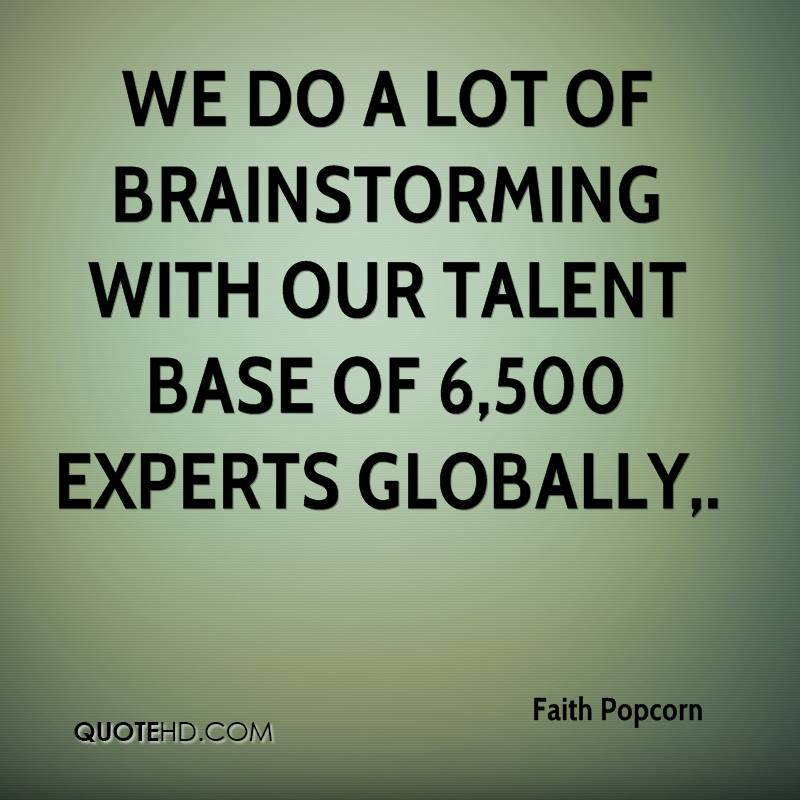 We do a lot of brainstorming with our talent base of 6,500 experts globally.