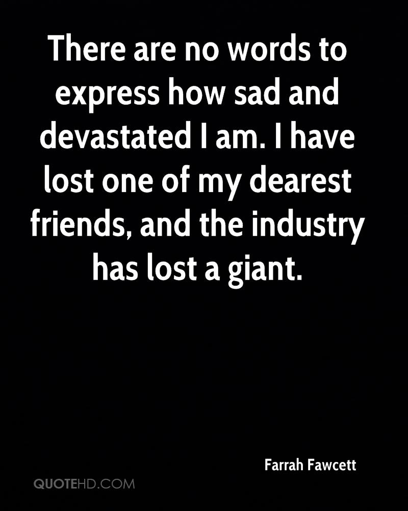 There are no words to express how sad and devastated I am. I have lost one of my dearest friends, and the industry has lost a giant.