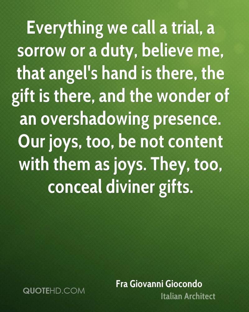 Everything we call a trial, a sorrow or a duty, believe me, that angel's hand is there, the gift is there, and the wonder of an overshadowing presence. Our joys, too, be not content with them as joys. They, too, conceal diviner gifts.