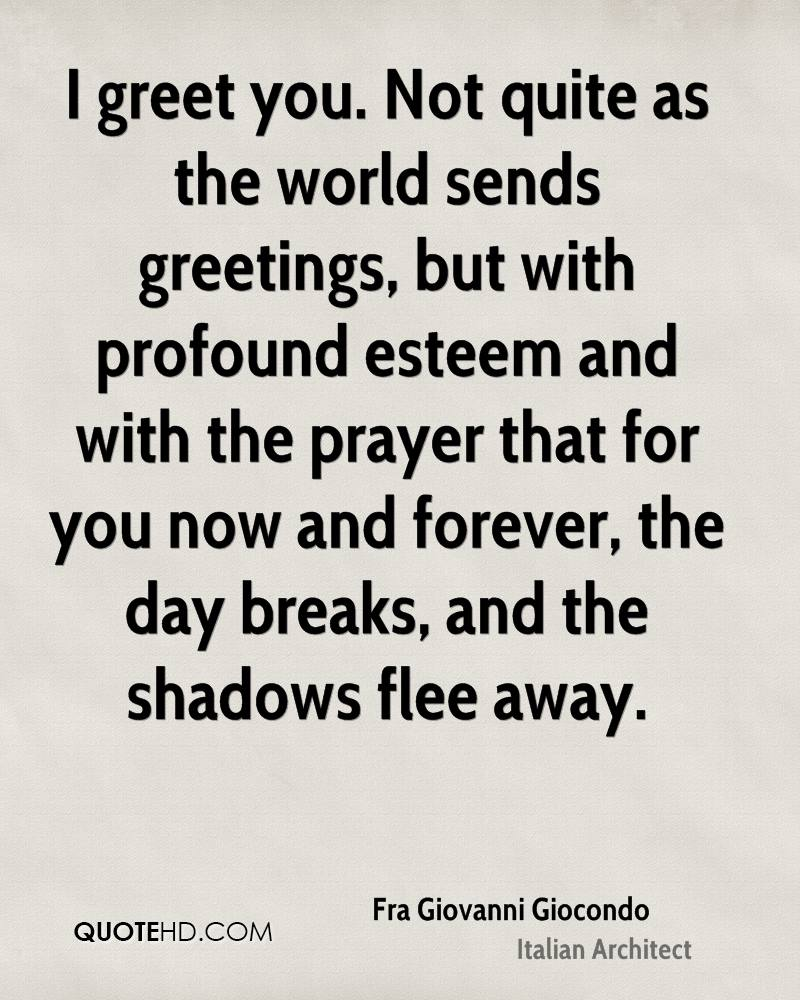 I greet you. Not quite as the world sends greetings, but with profound esteem and with the prayer that for you now and forever, the day breaks, and the shadows flee away.