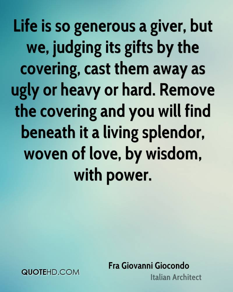 Life is so generous a giver, but we, judging its gifts by the covering, cast them away as ugly or heavy or hard. Remove the covering and you will find beneath it a living splendor, woven of love, by wisdom, with power.
