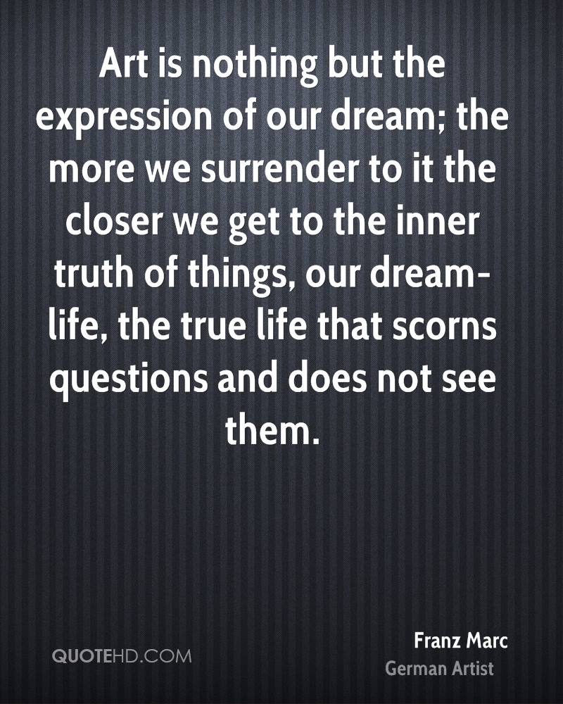 Art is nothing but the expression of our dream; the more we surrender to it the closer we get to the inner truth of things, our dream-life, the true life that scorns questions and does not see them.