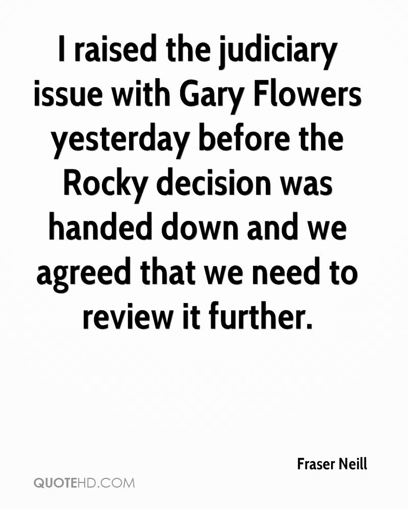 I raised the judiciary issue with Gary Flowers yesterday before the Rocky decision was handed down and we agreed that we need to review it further.