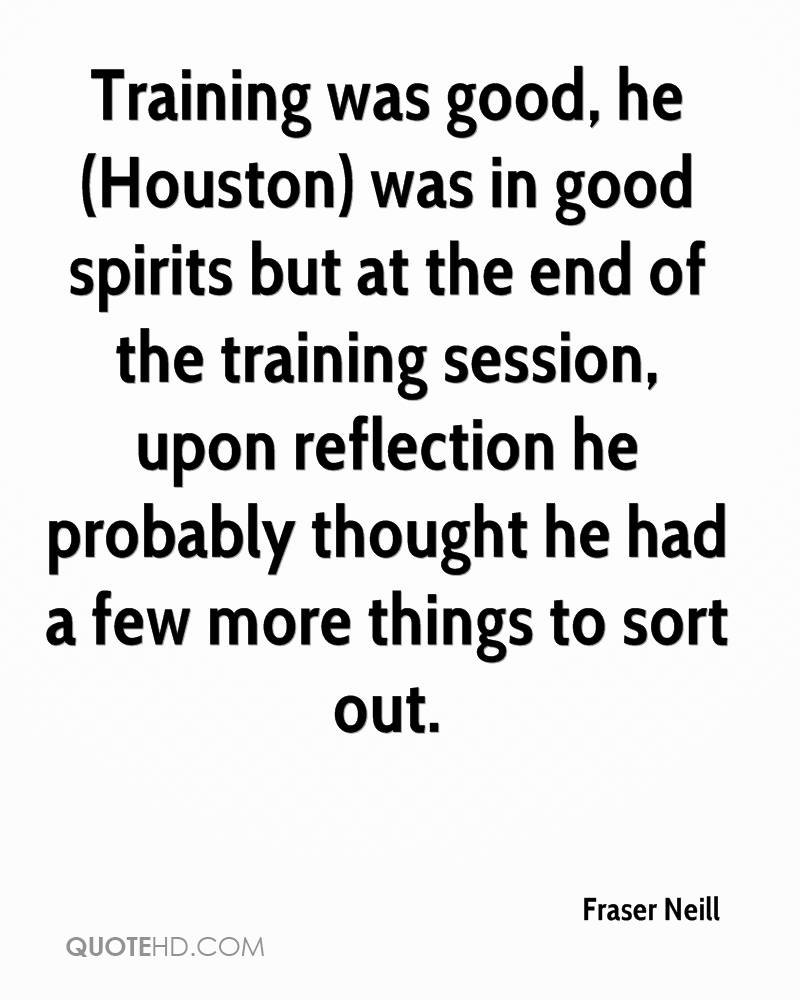 Training was good, he (Houston) was in good spirits but at the end of the training session, upon reflection he probably thought he had a few more things to sort out.