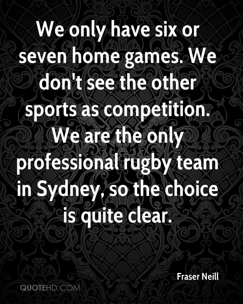 We only have six or seven home games. We don't see the other sports as competition. We are the only professional rugby team in Sydney, so the choice is quite clear.