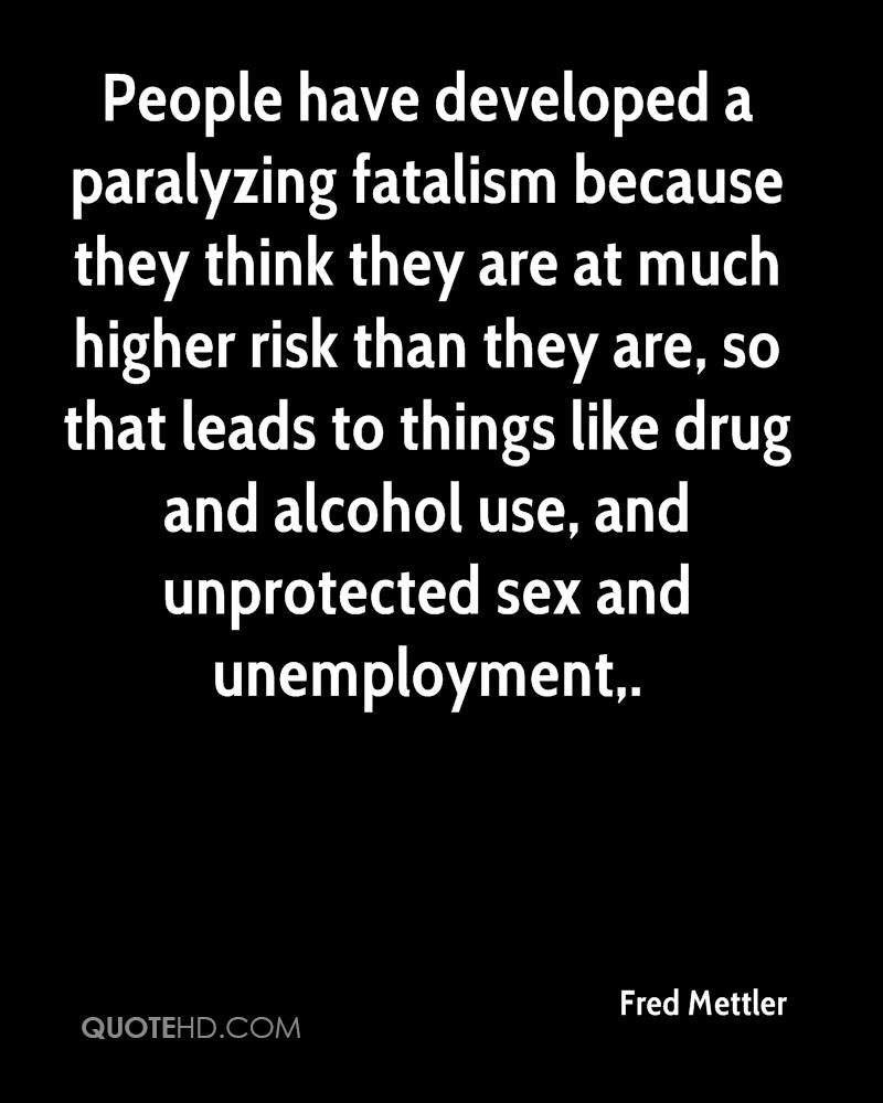 People have developed a paralyzing fatalism because they think they are at much higher risk than they are, so that leads to things like drug and alcohol use, and unprotected sex and unemployment.