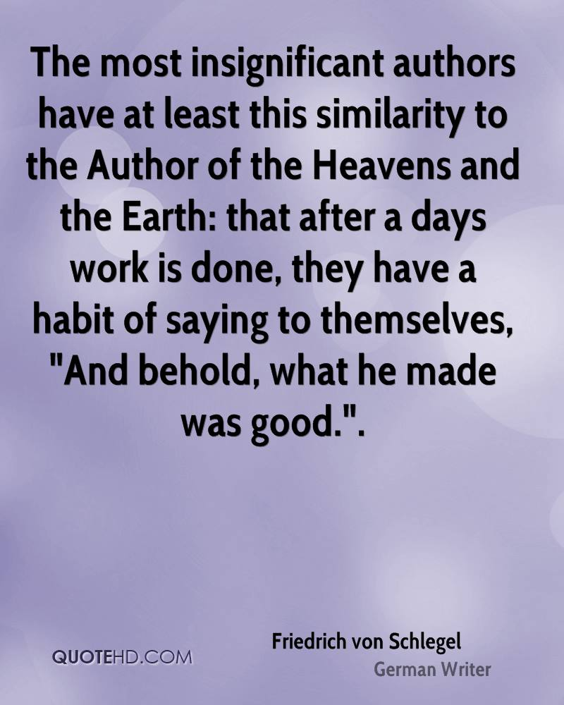 "The most insignificant authors have at least this similarity to the Author of the Heavens and the Earth: that after a days work is done, they have a habit of saying to themselves, ""And behold, what he made was good.""."