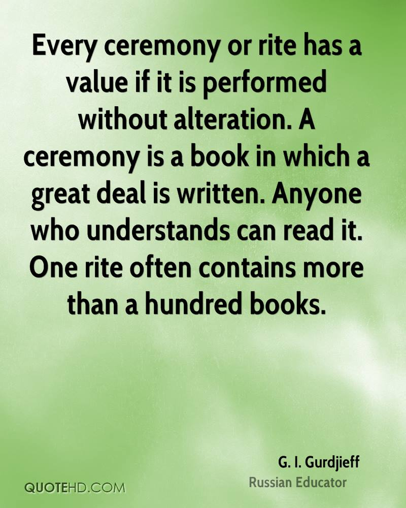 Every ceremony or rite has a value if it is performed without alteration. A ceremony is a book in which a great deal is written. Anyone who understands can read it. One rite often contains more than a hundred books.