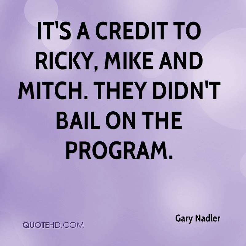 It's a credit to Ricky, Mike and Mitch. They didn't bail on the program.
