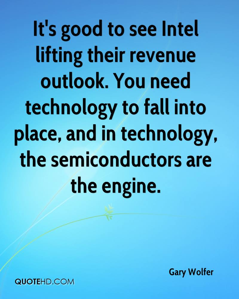 It's good to see Intel lifting their revenue outlook. You need technology to fall into place, and in technology, the semiconductors are the engine.