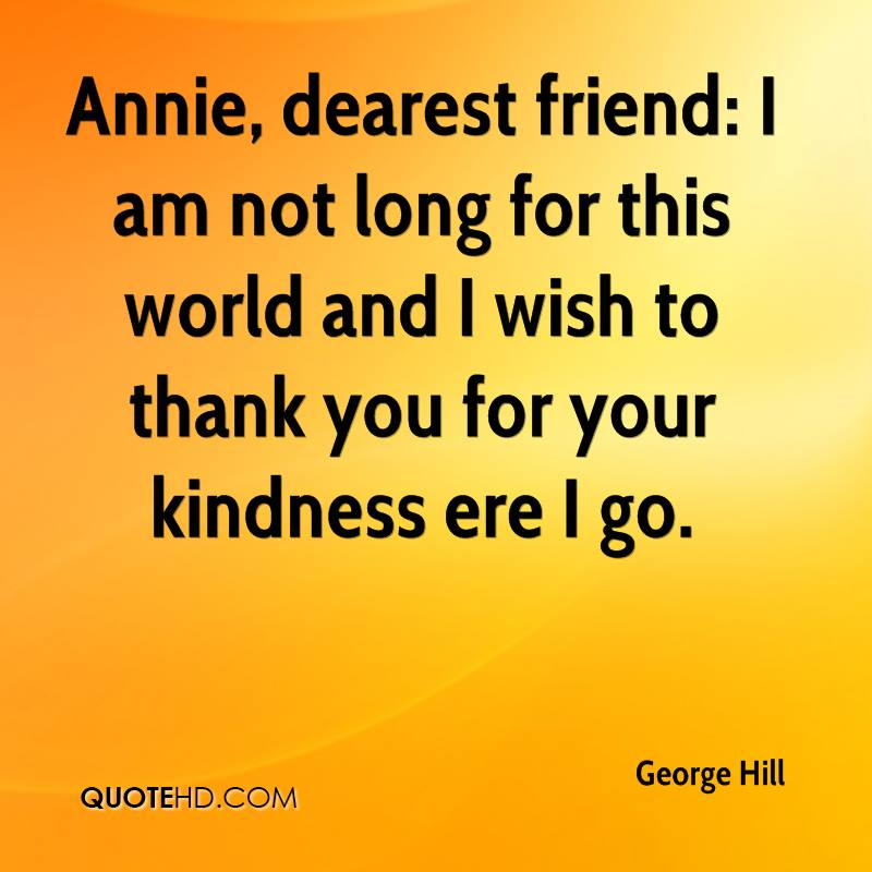 Annie, dearest friend: I am not long for this world and I wish to thank you for your kindness ere I go.