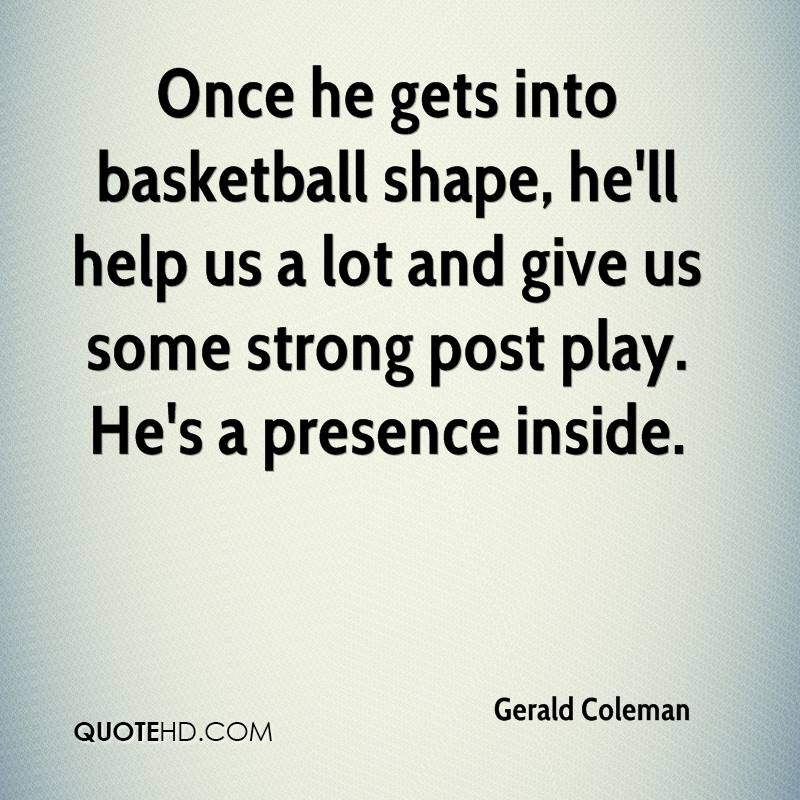 Once he gets into basketball shape, he'll help us a lot and give us some strong post play. He's a presence inside.