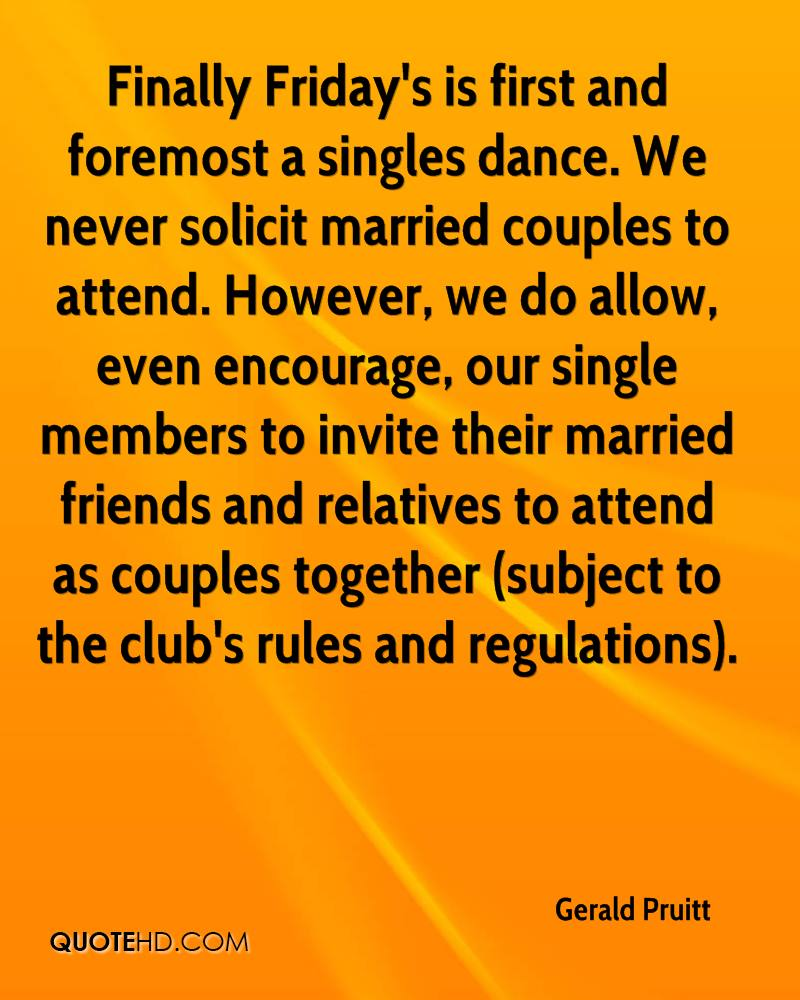 Finally Friday's is first and foremost a singles dance. We never solicit married couples to attend. However, we do allow, even encourage, our single members to invite their married friends and relatives to attend as couples together (subject to the club's rules and regulations).