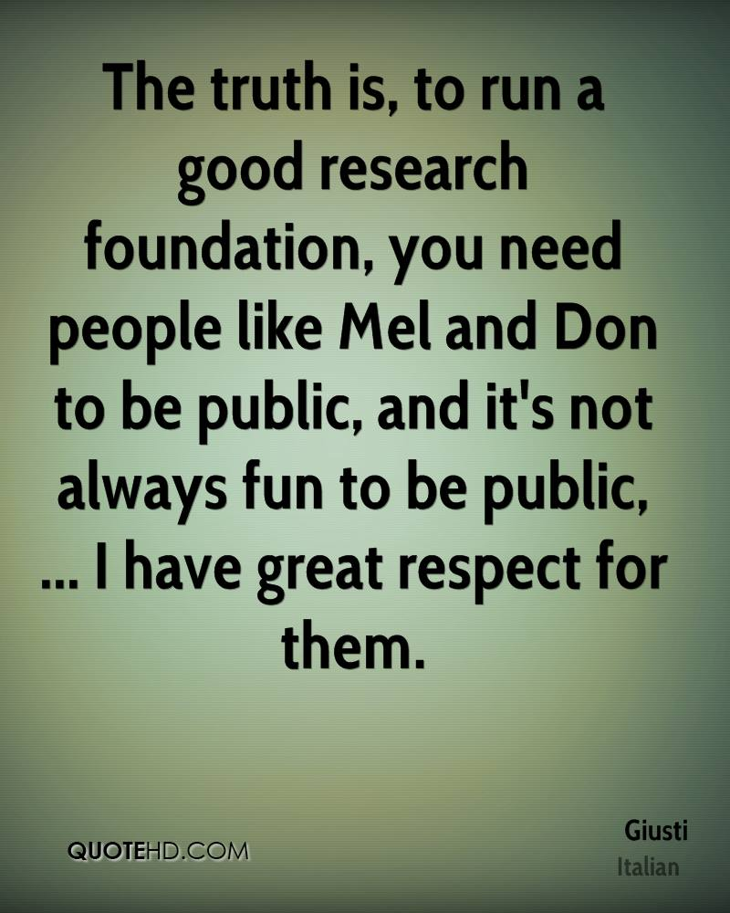 The truth is, to run a good research foundation, you need people like Mel and Don to be public, and it's not always fun to be public, ... I have great respect for them.