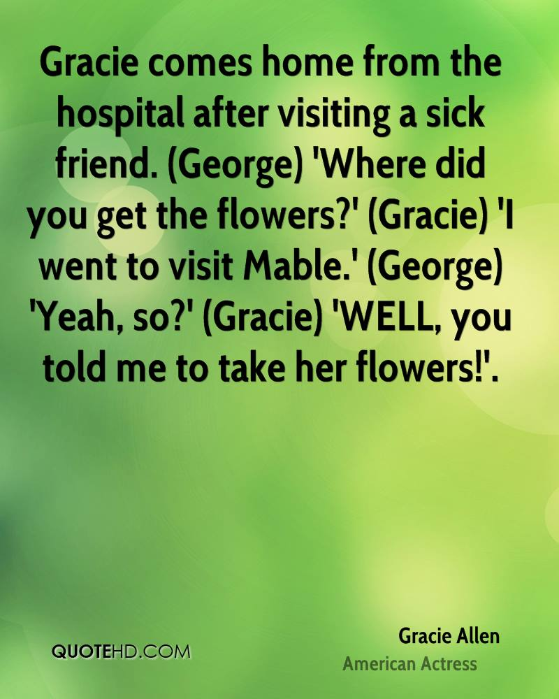 Gracie comes home from the hospital after visiting a sick friend. (George) 'Where did you get the flowers?' (Gracie) 'I went to visit Mable.' (George) 'Yeah, so?' (Gracie) 'WELL, you told me to take her flowers!'.