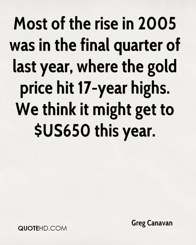 Most of the rise in 2005 was in the final quarter of last year, where the gold price hit 17-year highs. We think it might get to $US650 this year.