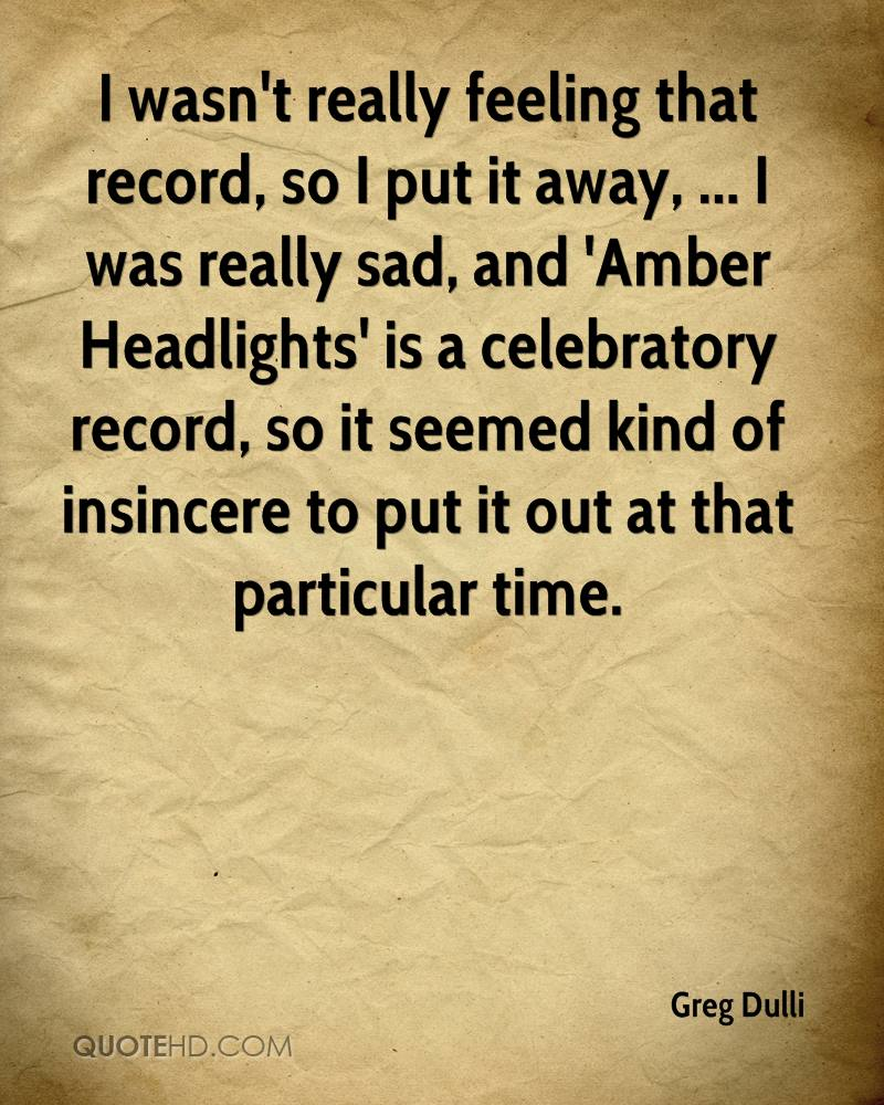 I wasn't really feeling that record, so I put it away, ... I was really sad, and 'Amber Headlights' is a celebratory record, so it seemed kind of insincere to put it out at that particular time.