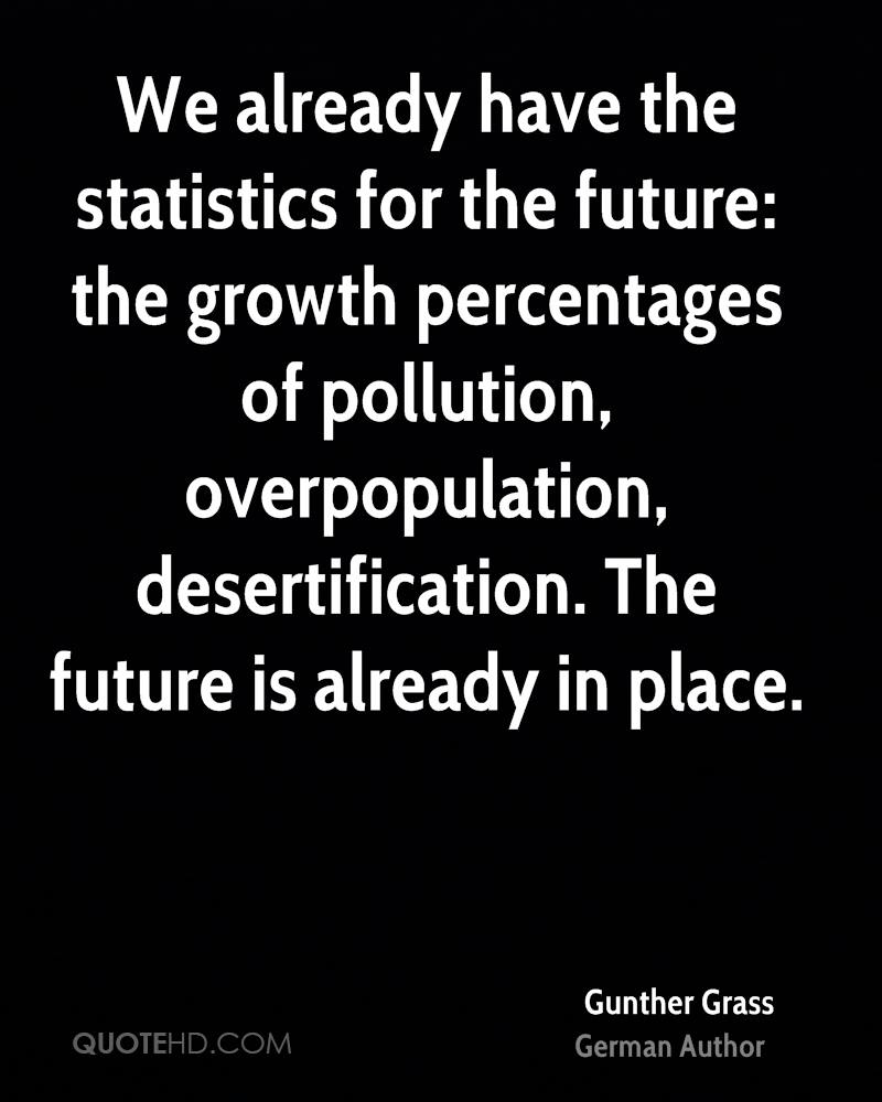 We already have the statistics for the future: the growth percentages of pollution, overpopulation, desertification. The future is already in place.