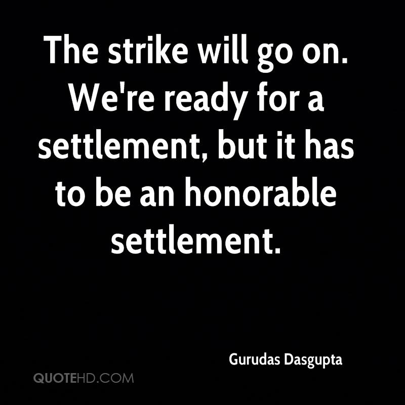 The strike will go on. We're ready for a settlement, but it has to be an honorable settlement.