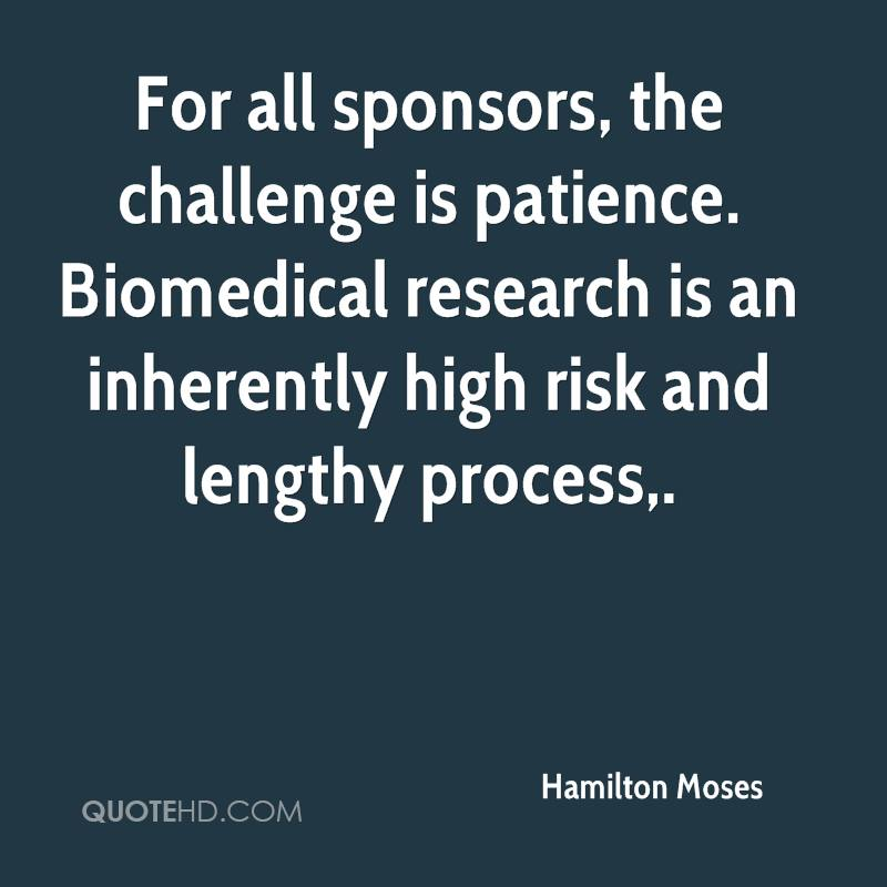 For all sponsors, the challenge is patience. Biomedical research is an inherently high risk and lengthy process.
