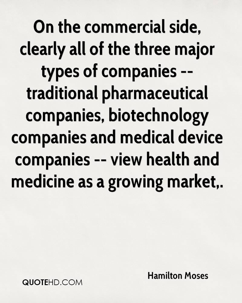 On the commercial side, clearly all of the three major types of companies -- traditional pharmaceutical companies, biotechnology companies and medical device companies -- view health and medicine as a growing market.