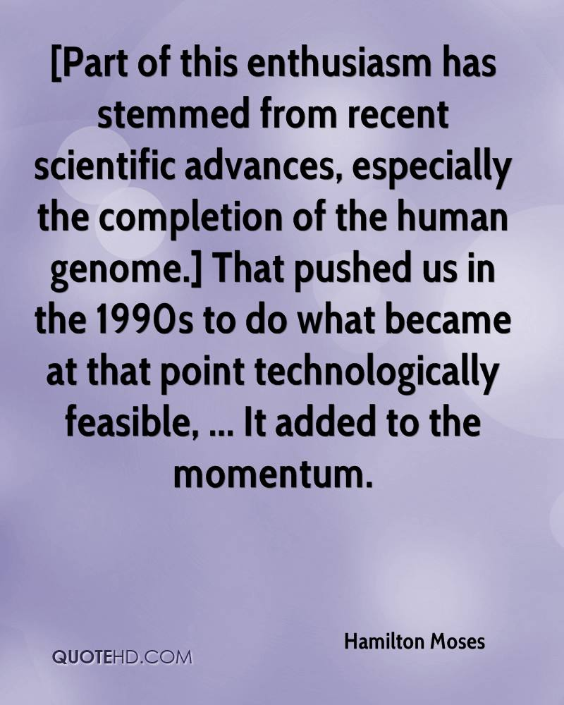 [Part of this enthusiasm has stemmed from recent scientific advances, especially the completion of the human genome.] That pushed us in the 1990s to do what became at that point technologically feasible, ... It added to the momentum.