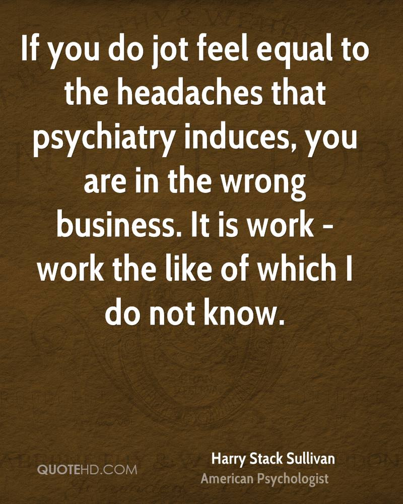 If you do jot feel equal to the headaches that psychiatry induces, you are in the wrong business. It is work - work the like of which I do not know.