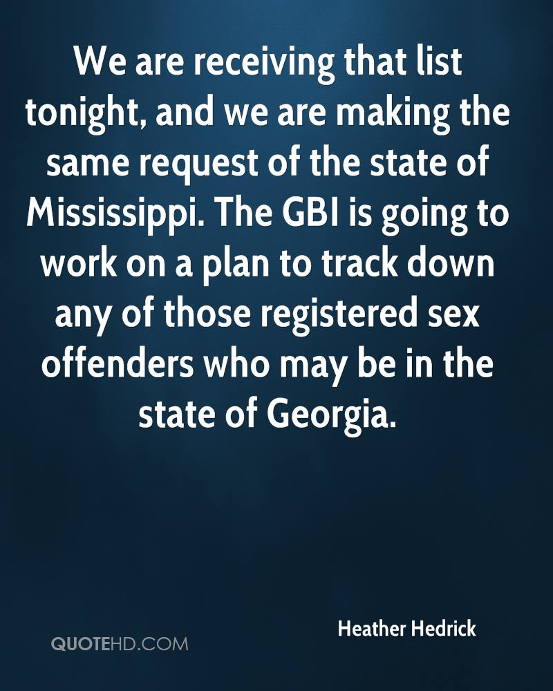 We are receiving that list tonight, and we are making the same request of the state of Mississippi. The GBI is going to work on a plan to track down any of those registered sex offenders who may be in the state of Georgia.