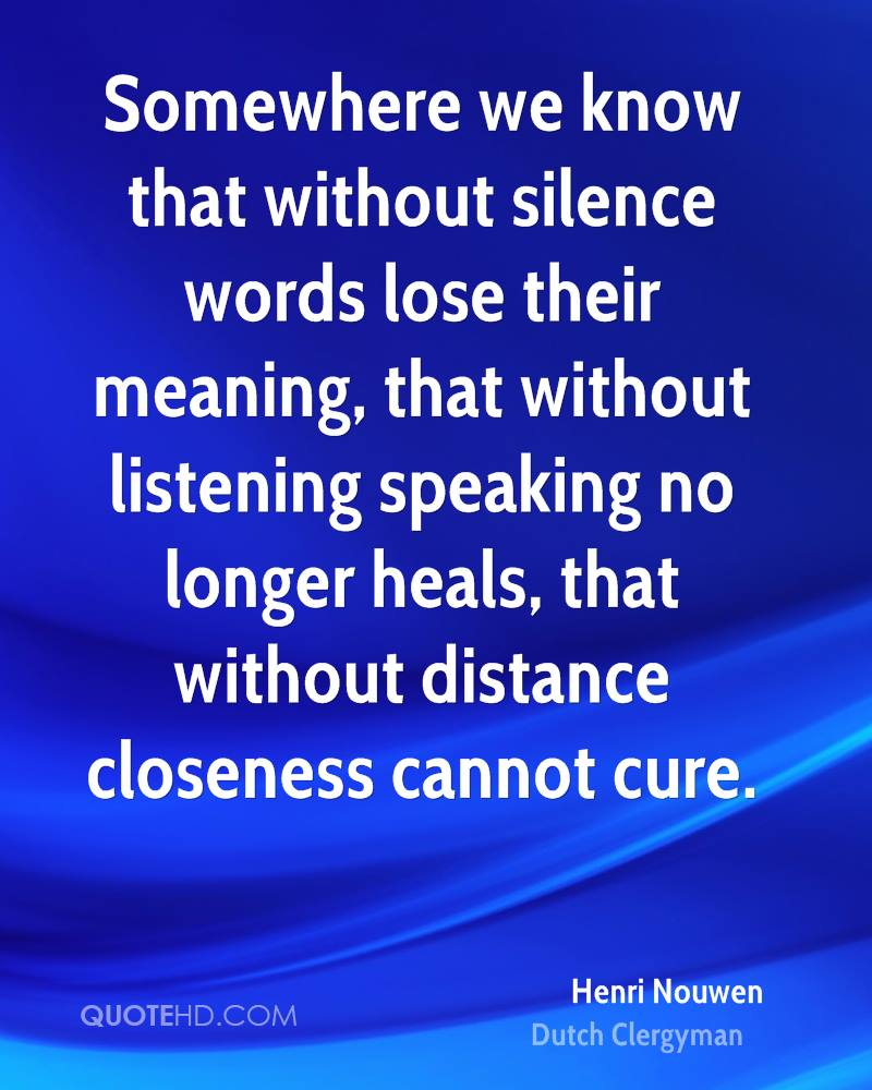 Somewhere we know that without silence words lose their meaning, that without listening speaking no longer heals, that without distance closeness cannot cure.