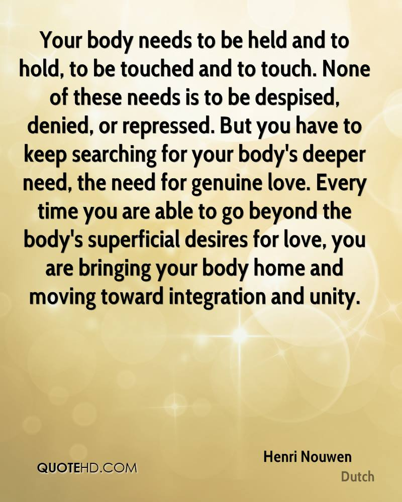 Your body needs to be held and to hold, to be touched and to touch. None of these needs is to be despised, denied, or repressed. But you have to keep searching for your body's deeper need, the need for genuine love. Every time you are able to go beyond the body's superficial desires for love, you are bringing your body home and moving toward integration and unity.