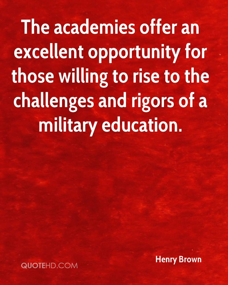 The academies offer an excellent opportunity for those willing to rise to the challenges and rigors of a military education.
