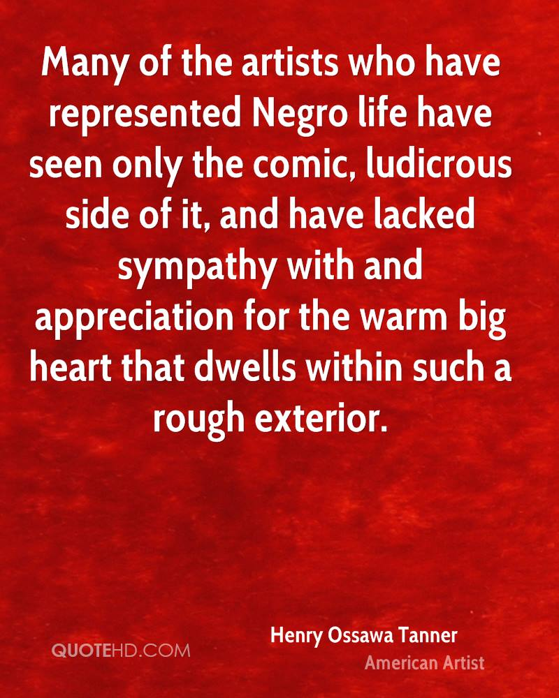 Many of the artists who have represented Negro life have seen only the comic, ludicrous side of it, and have lacked sympathy with and appreciation for the warm big heart that dwells within such a rough exterior.