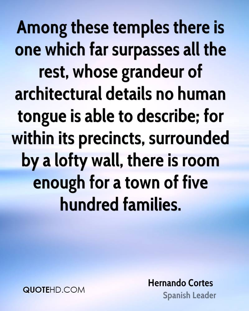 Among these temples there is one which far surpasses all the rest, whose grandeur of architectural details no human tongue is able to describe; for within its precincts, surrounded by a lofty wall, there is room enough for a town of five hundred families.